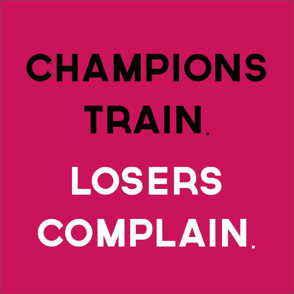 Champions train. Losers complain.