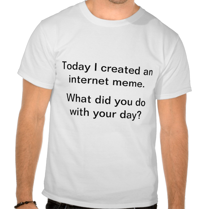http://www.zazzle.com/today_i_created_an_internet_meme_tshirts-235195159355342883