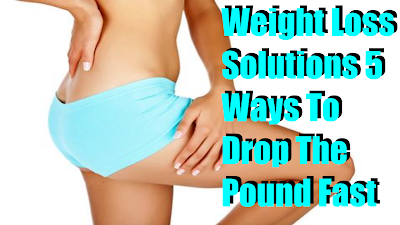 Weight Loss Solutions 5 Ways To Drop The Pound Fast