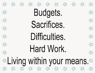 Budgets, Sacrifices, Difficulties, Hard Work, Living within your means.