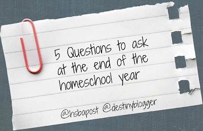 @hsbapost @destinyblogger 5 questions to ask at the end of the homeschool year