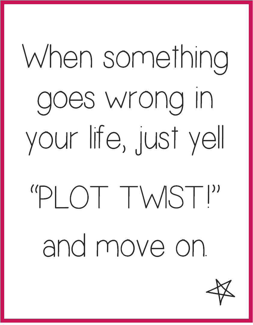 When something goes wrong in your life, just yell plot twist and move on