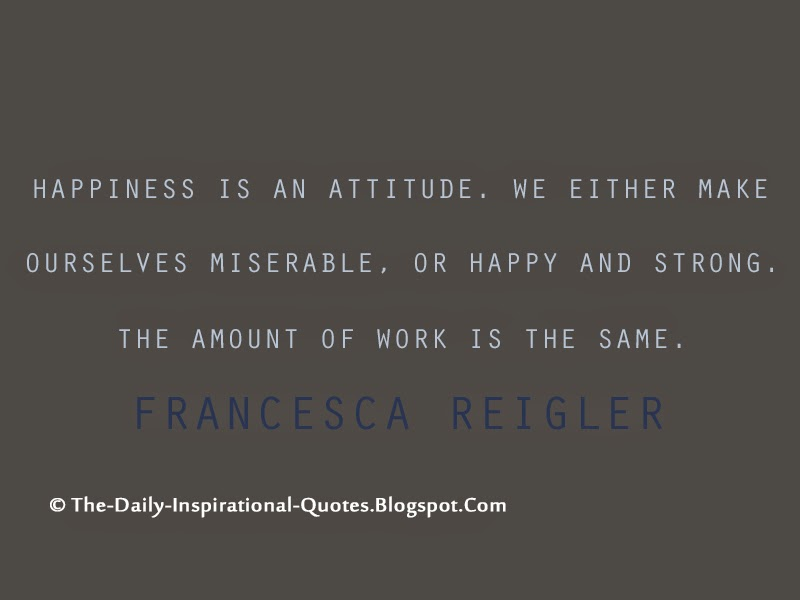 Happiness is an attitude. We either make ourselves miserable, or happy and strong. The amount of work is the same. – Francesca Reigler