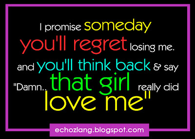 I Promise someday you'll regret losing me