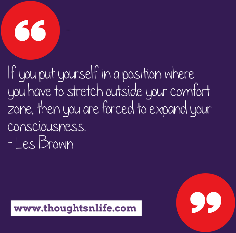 Thoughtsnlife.com : If you put yourself in a position where you have to stretch outside your comfort zone, then you are forced to expand your consciousness. - Les Brown