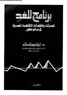 كتاب : برنامج للغد : تحديات وتطلعات الاقتصاد المصري في عالم متغيّر - ابراهيم شحاته