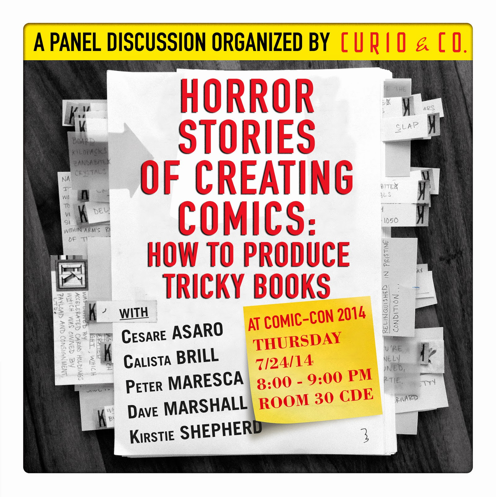San Diego Comic-Con 1014 Panel Organized by Curio & Co. (Cesare Asaro & Kirstie Shepherd - Curio and Co. OG - www.curioandco.com) - Horror Stories of Creating Comics: How to Produce Tricky Books Thursday, 7/24/14, 8:00p.m. - 9:00p.m. Room: 30CDE - Panelists: Cesare Asaro (Creator, Finding Frank and His Friend, and Creative Director, Curio & Co.), Calista Brill (Senior Editor, First Second Books), Peter Maresca (Editor, Sunday Press Books), Dave Marshall (Editor, Dark Horse Comics) and Kirstie Shepherd (Author, Gadabout Time Machine User's Manual, and Content Director, Curio & Co.)
