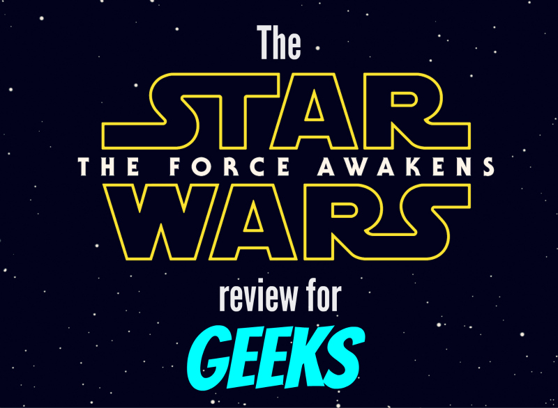 the star wars the force awakens movie review from the obsessed fan: a review for geeks