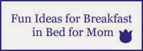 http://www.pinterest.com/loveyourfamily2/breakfast-in-bed-ideas-for-mom/