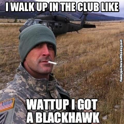 I Walk Up In The Club Like Funny Meme Soldier Whats Up I Got A Blackhawk Helicopter