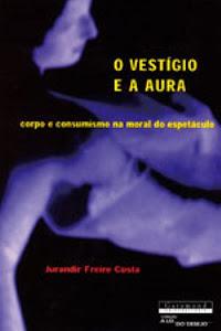 O Vestígio e a Aura - corpo e consumismo na moral do espetáculo - Jurandir Freire Costa