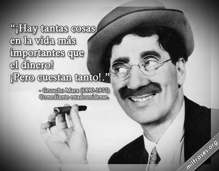 ¡Hay tantas cosas en la vida más importantes que el dinero! ¡Pero cuestan tanto! frases de Groucho Marx Actor estadounidense.