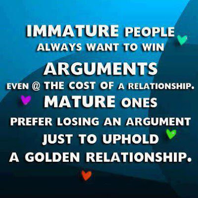 Immature people always want to win arguments even @ the cost of a relationship. Mature ones prefer losing an argument just to uphold a golden relationship.