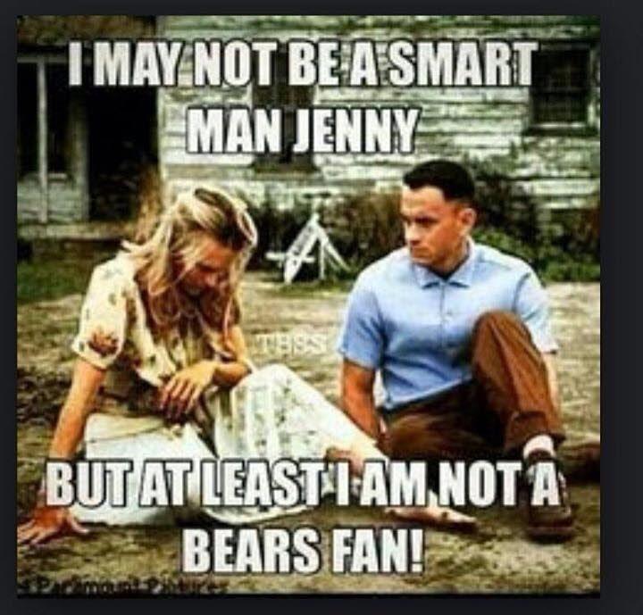 I may not be a smart man jenny but least I am not a bears fan!