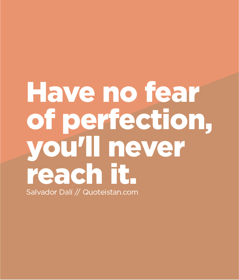 Have no fear of perfection, you'll never reach it.