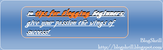 10 blogging tips for blogging beginners (BlogShrill.blogspot.com)