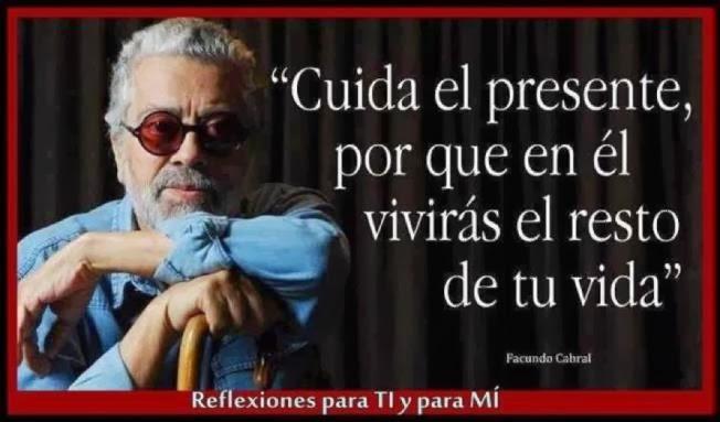 Facundo Cabral Cuida el presente, por que en él vivirás el resto de tu vida.