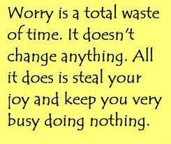 Worry is a total waste of time. It doesn't change anything. All it does is steal your joy and keep you very busy doing nothing.
