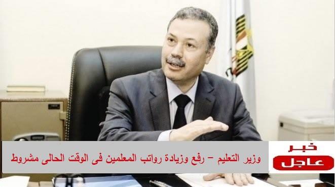 وزير التعليم - رفع وزيادة رواتب المعلمين فى الوقت الحالى مشروط