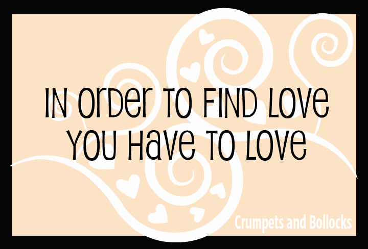 In order to find love, you have to love