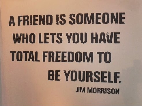 A Friend Is Someone Who Lets You Have Total Freedom To Be Yourself - Jim Morrison