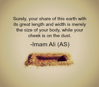 Surely, your share of this earth with its great length and width is merely the size of your body, while your check is on the dust.