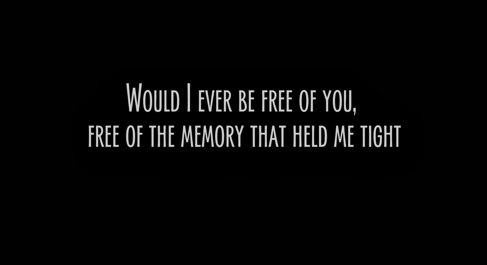 Would I ever be free of you, free of the memory that held me tight