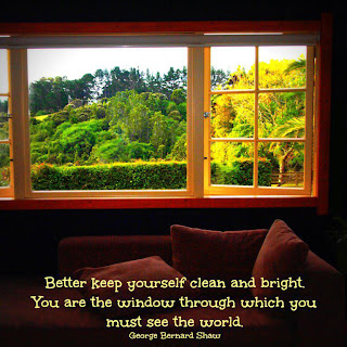 Better keep yourself clean and bright. You are the window through which you must see the world. George Bernard Shaw