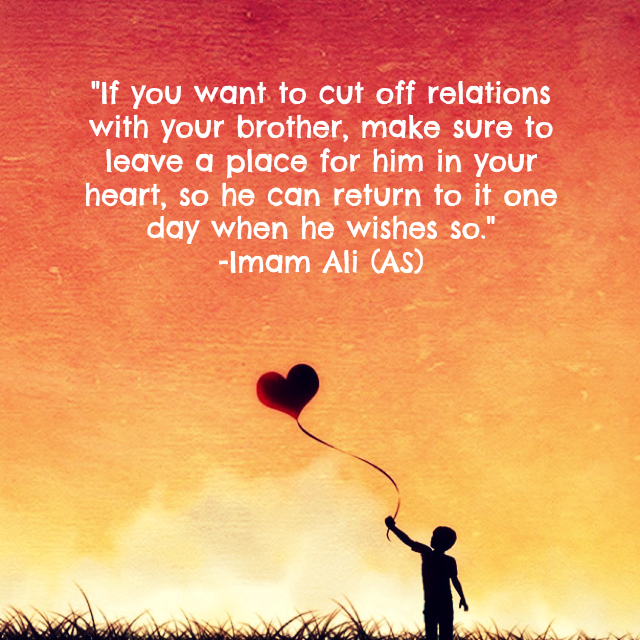 If you want to cut off relations with your brother, make sure to leave a place for him in your heart, so he can return to it one day when he wishes so.