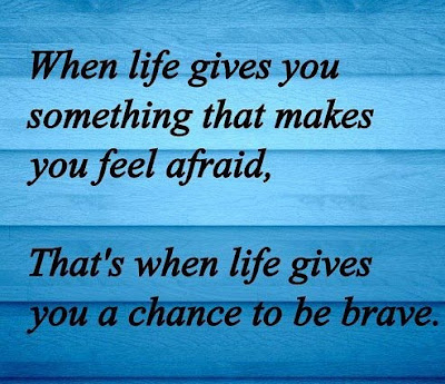 When life gives you something that makes you feel afraid, That's when life gives you a chance to be brave.