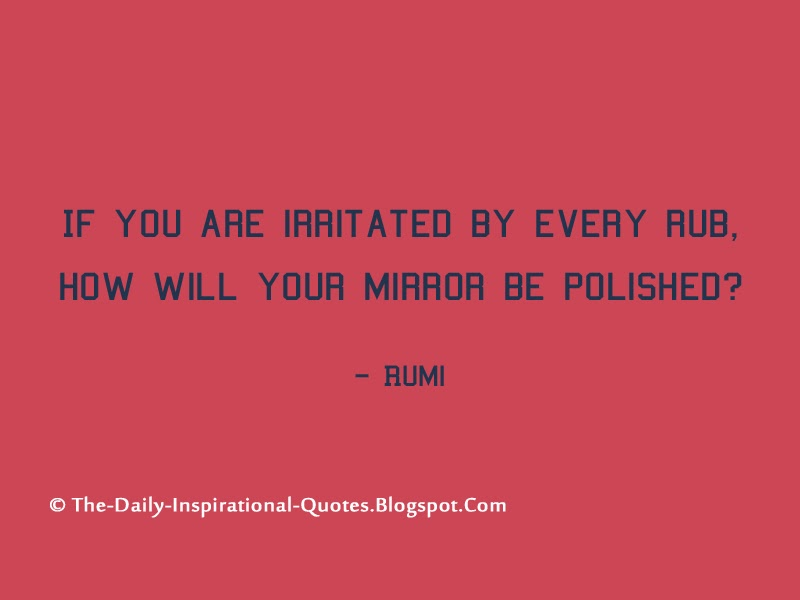 If you are irritated by every rub, how will your mirror be polished? - Rumi