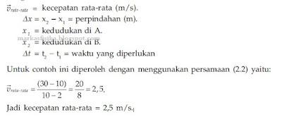 v rata-rata = kecepatan rata-rata (m/s). delta x = x2 - x1 = perpindahan  (m) x1=kedudukan di A x2= kedudukan di B delta t = t2 - t1 = waktu yang diperlukan untuk contoh ini diperoleh dengan menggunakan, yaitu: v rata-rata = (30 -10) / 10-2 = 20 / 8 = 2,5, jadi kecepatan rata-rata = 2,5 m.s