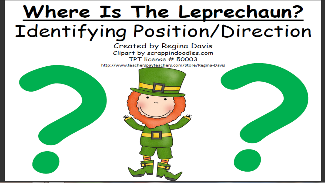 http://www.teacherspayteachers.com/Product/A-Where-Is-The-Leprechaun-Identifying-Position-and-Direction-218358