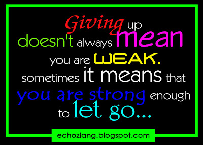 Giving up doesn't always mean you are weak, sometimes it means that you are strong enough to let go