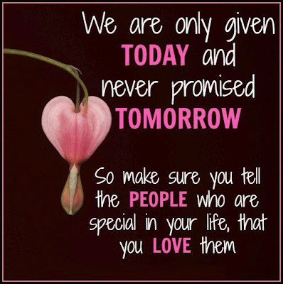 We are only given today and never promised tomorrow.