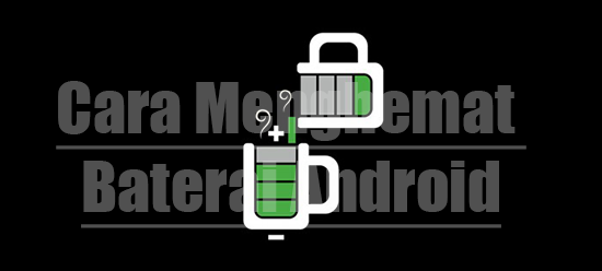 Tips Cara Menghemat Baterai Android Agar Tidak Cepat Habis