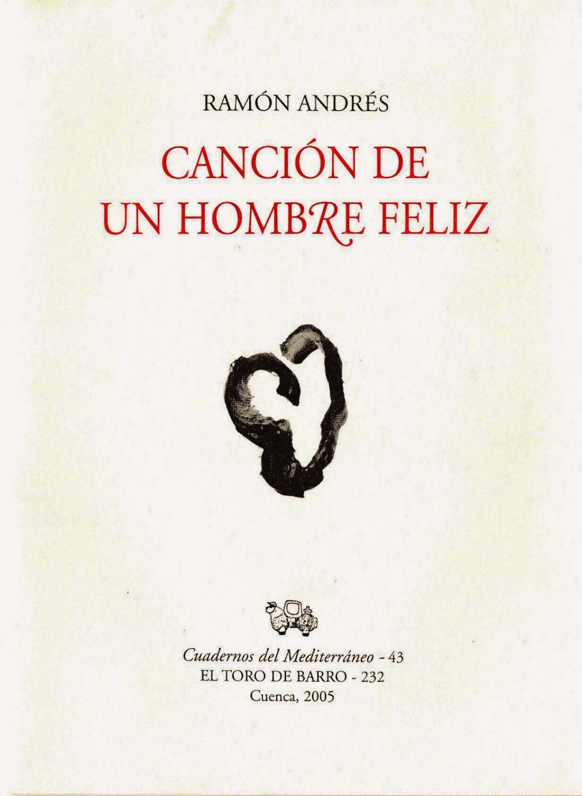 Ramón Andrés, Canción de un hombre feliz   Col. «Cuaderno del Mediterráneo» Ed. El Toro de Barro, Carlos Morales ed. Tarancón de Cuenca, 2005. edicioneseltorodebarro@yahoo.es