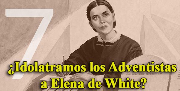 ¿Idolatramos los Adventistas a Elena de White?