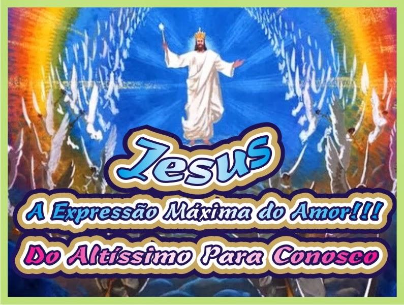 Jesus Expressão Máxima do Amor do Altíssimo Para Conosco