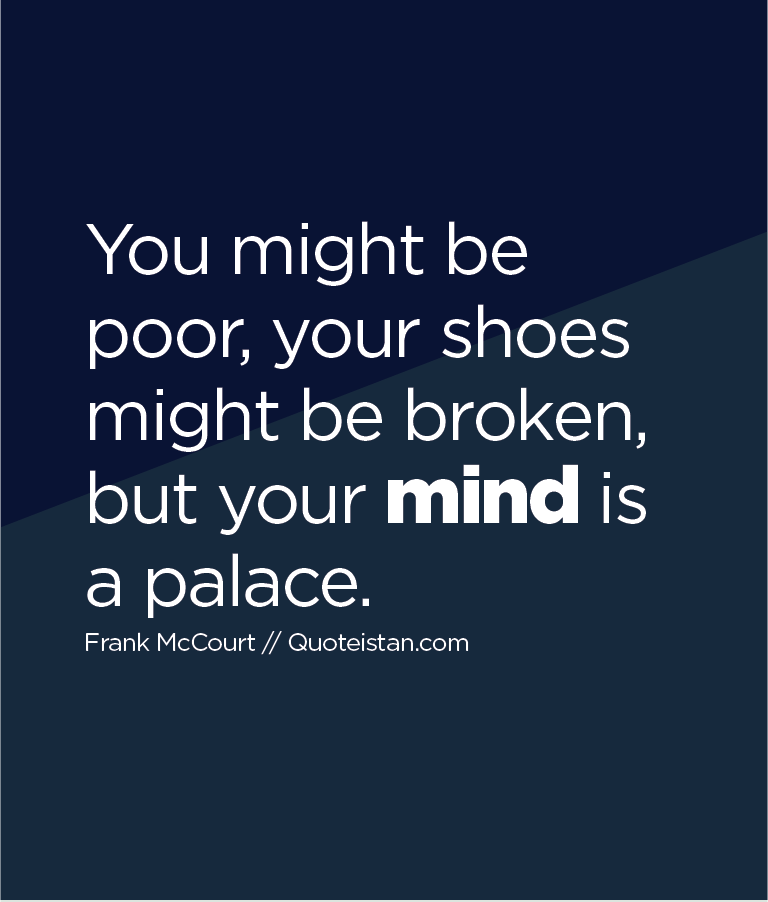 You might be poor, your shoes might be broken, but your mind is a palace.