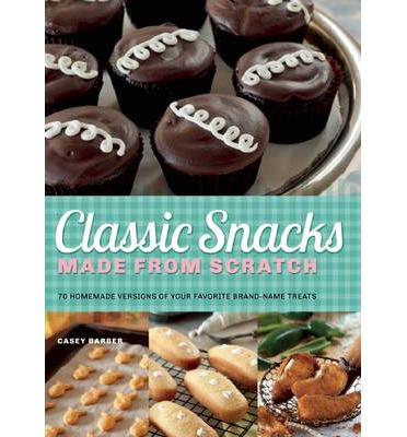 Classic Snacks Made from Scratch: 70 Homemade Versions of Your ...