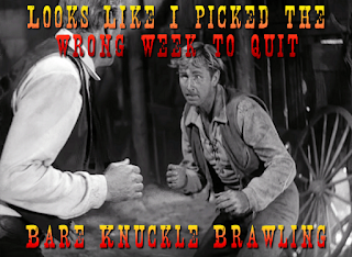 Looks like I picked the wrong week to quit bare knuckle brawling