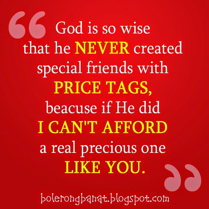 God is so wise that he never created special friends with price tags