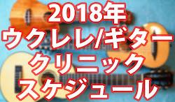 ウクレレ/ギタークリニック2018年スケジュール!