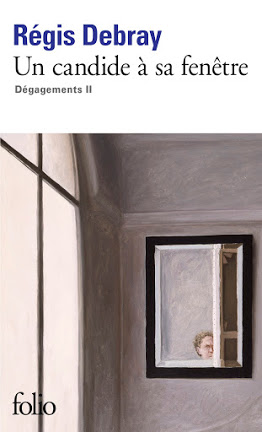 """Jean Foucaud - Notes de lecture: """"Un Candide à sa Fenêtre""""/Dégagements II de Régis Debray"""