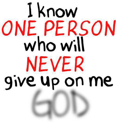 I know one person who will never give up on me GOD.