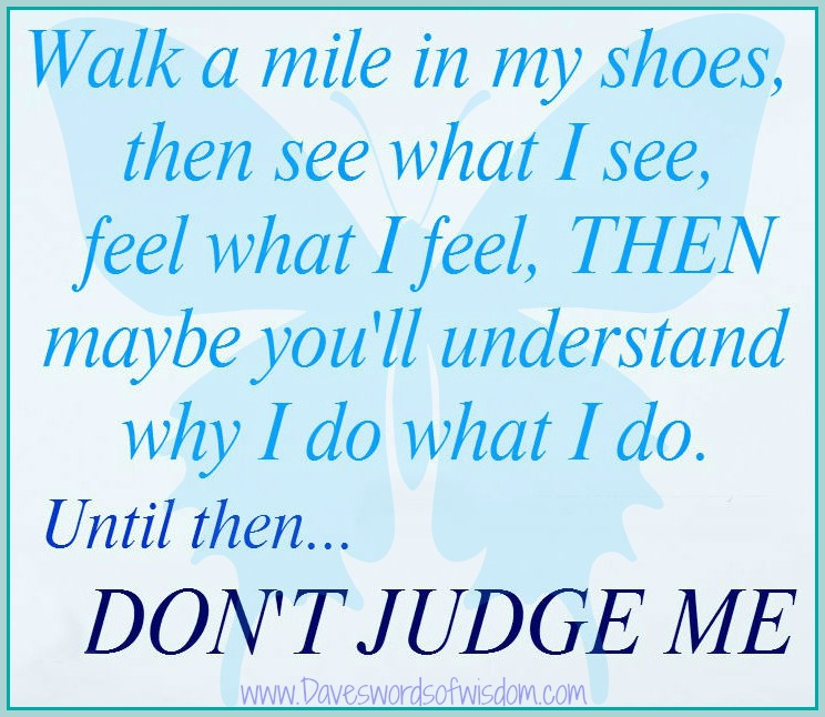 Don T Judge Someone Unless You Ve Walked In Their Shoes