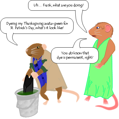 [Frank the mouse dips a black tailcoat into a flat-tipped thimble (to which a handle has been attached) filled with green liquid. Jane the vole looks on, apparently having just walked in.] Jane: Uh… Frank, what are you doing? Frank: Dyeing my Thanksgiving avatar green for  St. Patrick's Day, what's it look like? Jane: You do know that  dye is permanent, right?