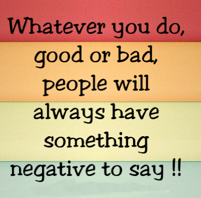Whatever you do, good or bad, people will always have something negative to say !!