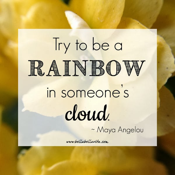 """Try to be a rainbow in someone else's cloud"" - Maya Angelou"